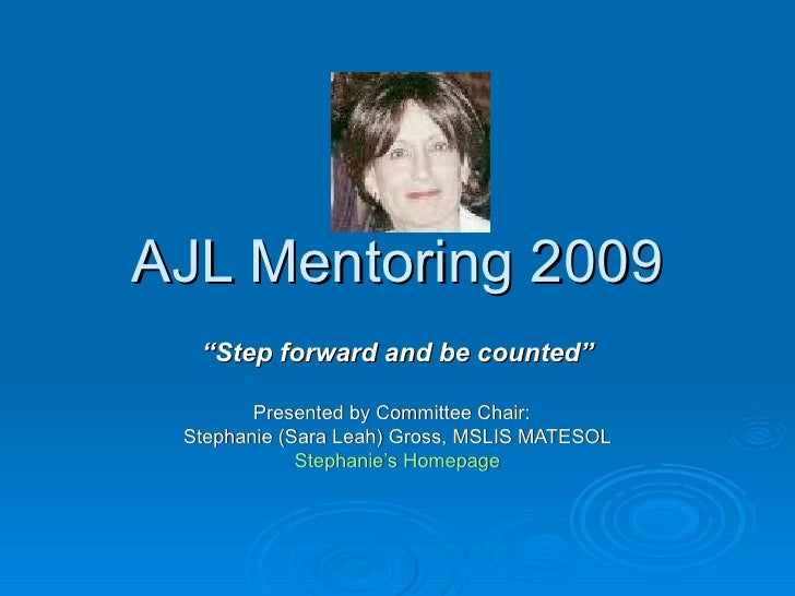 "AJL Mentoring 2009   ""Step forward and be counted""          Presented by Committee Chair:  Stephanie (Sara Leah) Gross, MS..."