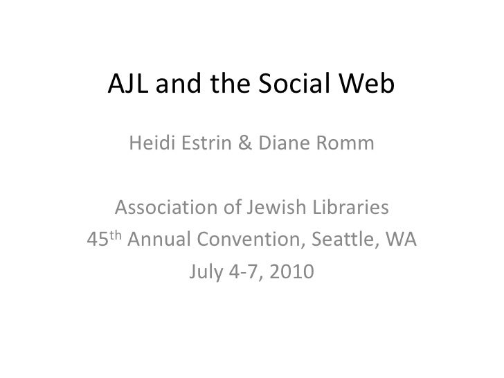 AJL and the Social Web<br />Heidi Estrin & Diane Romm<br />Association of Jewish Libraries<br />45th Annual Convention, Se...