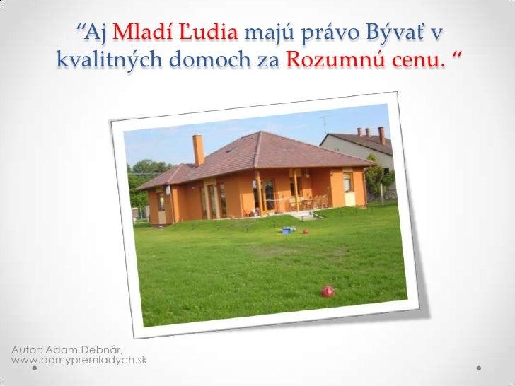 """""""Aj Mladí Ľudia majú právo Bývať v kvalitných domoch za Rozumnú cenu. """"<br />Autor: Adam Debnár, www.domypremladych.sk<br />"""