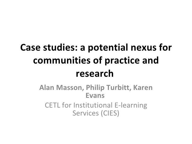 Case studies: a potential nexus for communities of practice and research   Alan Masson, Philip Turbitt, Karen Evans   CETL...
