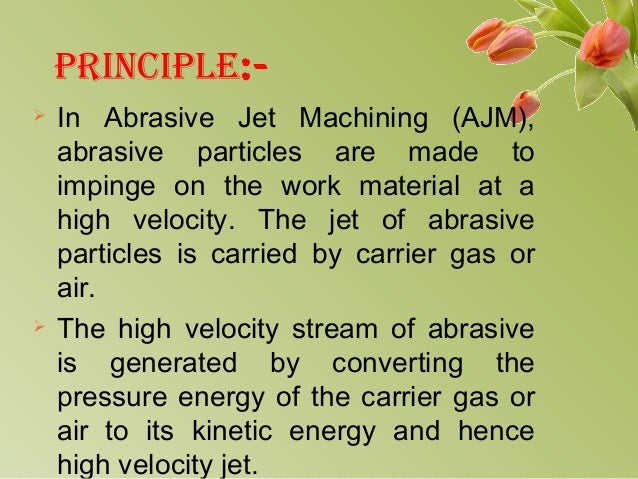 PRINCIPLE:-  In Abrasive Jet Machining (AJM), abrasive particles are made to impinge on the work material at a high veloc...