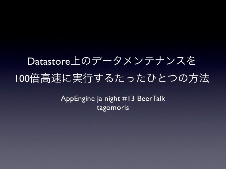 Datastore100         AppEngine ja night #13 BeerTalk                   tagomoris