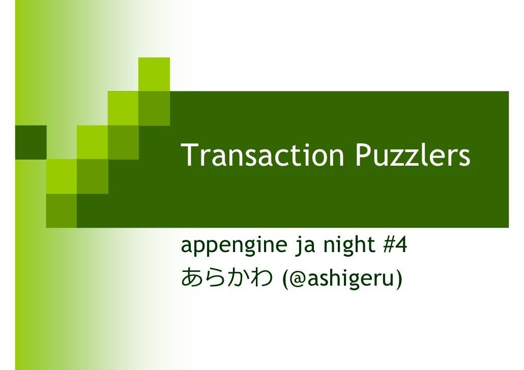 Transaction Puzzlers  appengine ja night #4 あらかわ (@ashigeru)
