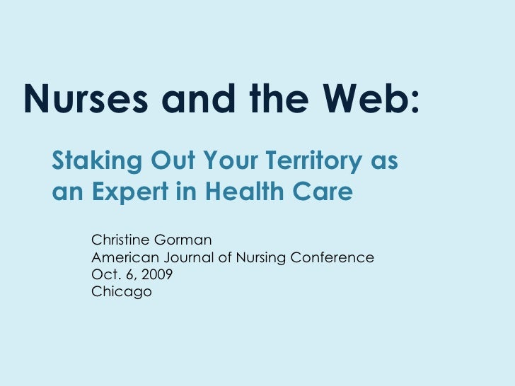 Nurses and the Web: Staking Out Your Territory as an Expert in Health Care Christine Gorman American Journal of Nursing Co...