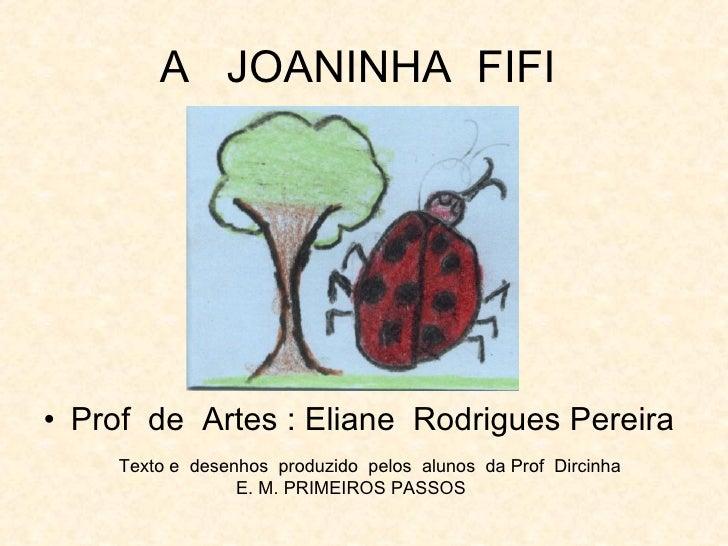 A  JOANINHA  FIFI  <ul><li>Prof  de  Artes : Eliane  Rodrigues Pereira  </li></ul>Texto e  desenhos  produzido  pelos  alu...