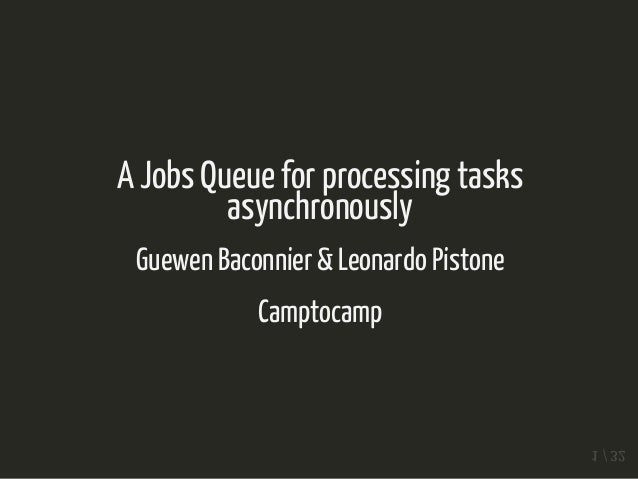 A Jobs Queue for processing tasks asynchronously Guewen Baconnier & Leonardo Pistone Camptocamp 1 / 32