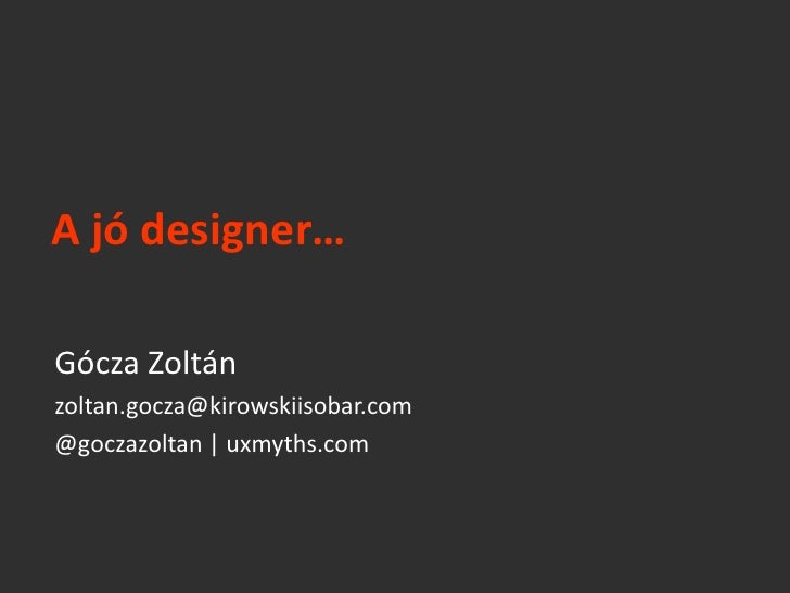 A jó designer…Gócza Zoltánzoltan.gocza@kirowskiisobar.com@goczazoltan   uxmyths.com
