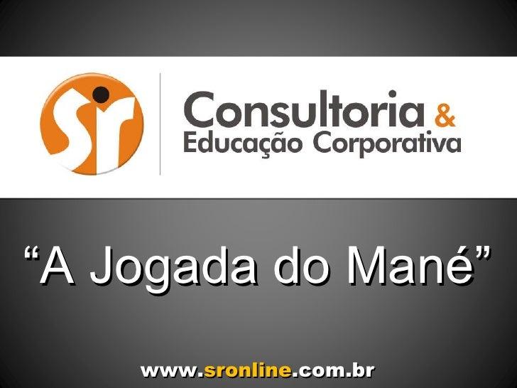 """"""" A Jogada do Mané"""" www. sronline .com.br"""