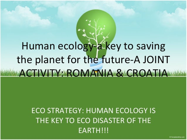 Human ecology-a key to saving the planet for the future-A JOINT ACTIVITY: ROMANIA & CROATIA ECO STRATEGY: HUMAN ECOLOGY IS...