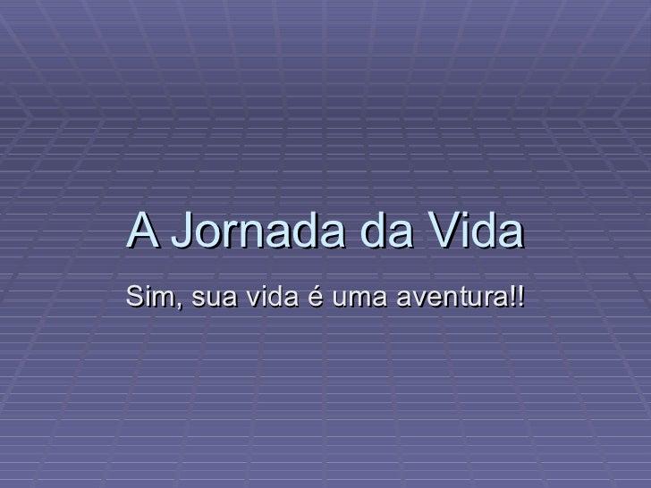 A Jornada da Vida Sim, sua vida é uma aventura!!