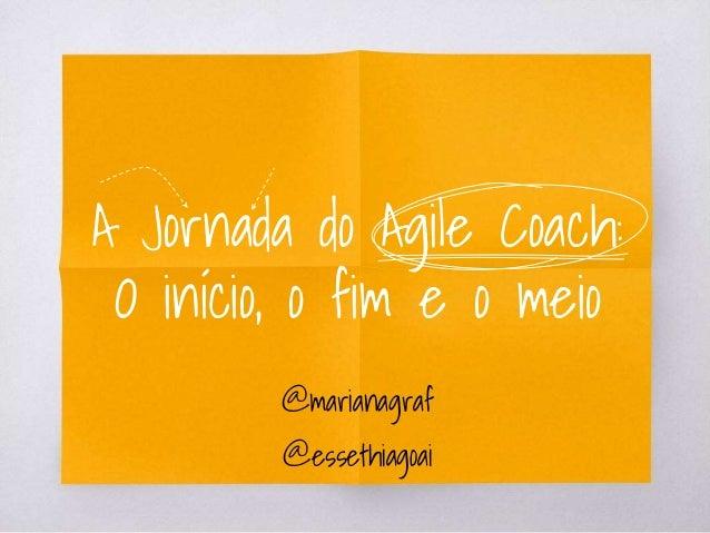 A Jornada do Agile Coach: O início, o fim e o meio @marianagraf @essethiagoai