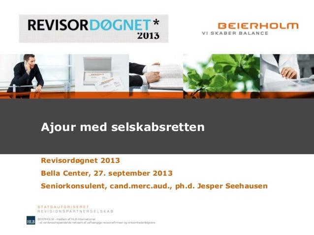 Ajour med selskabsretten Revisordøgnet 2013 Bella Center, 27. september 2013 Seniorkonsulent, cand.merc.aud., ph.d. Jesper...