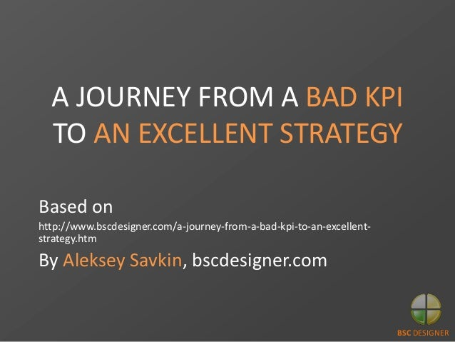A JOURNEY FROM A BAD KPI TO AN EXCELLENT STRATEGY Based on http://www.bscdesigner.com/a-journey-from-a-bad-kpi-to-an-excel...