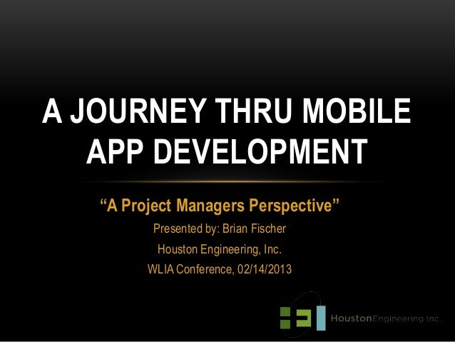 """A JOURNEY THRU MOBILE   APP DEVELOPMENT   """"A Project Managers Perspective""""          Presented by: Brian Fischer          H..."""