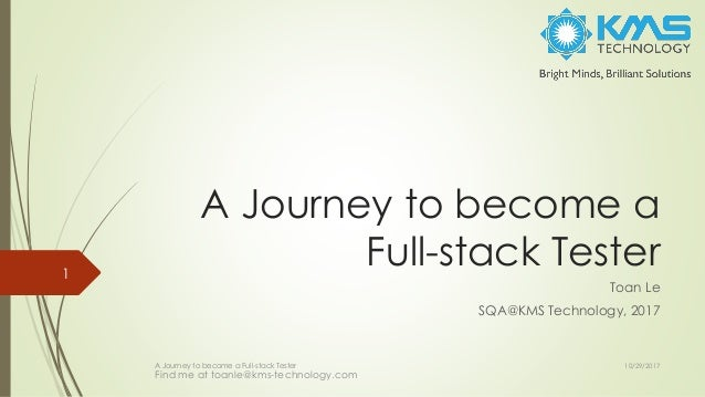 A Journey to become a Full-stack Tester Toan Le SQA@KMS Technology, 2017 A Journey to become a Full-stack Tester 1 10/29/2...
