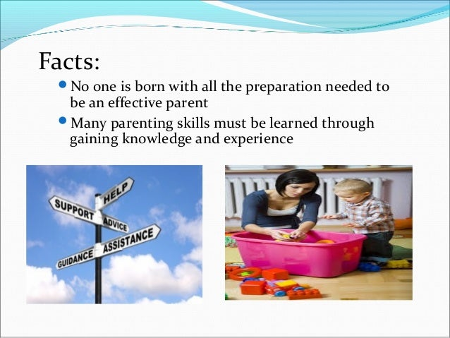 Facts:No one is born with all the preparation needed tobe an effective parentMany parenting skills must be learned throu...