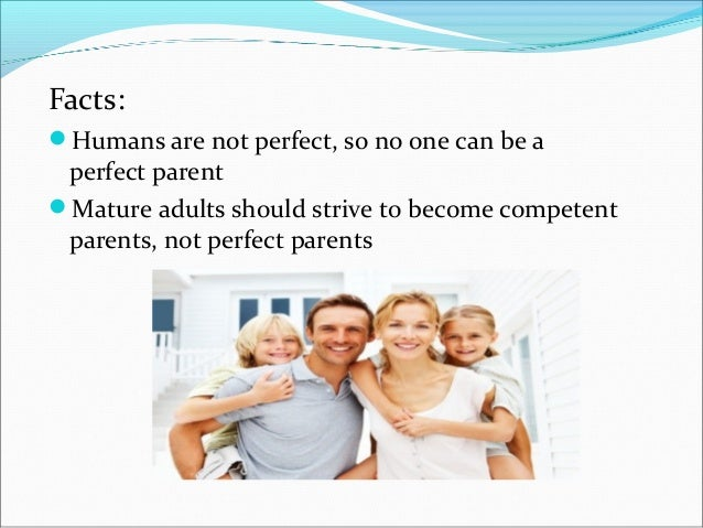 Facts:Humans are not perfect, so no one can be aperfect parentMature adults should strive to become competentparents, no...