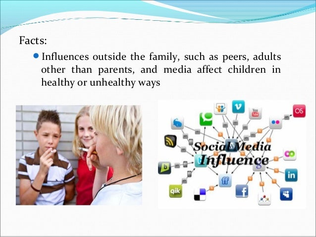 Facts:Influences outside the family, such as peers, adultsother than parents, and media affect children inhealthy or unhe...