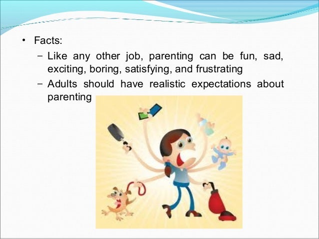 • Facts:– Like any other job, parenting can be fun, sad,exciting, boring, satisfying, and frustrating– Adults should have ...