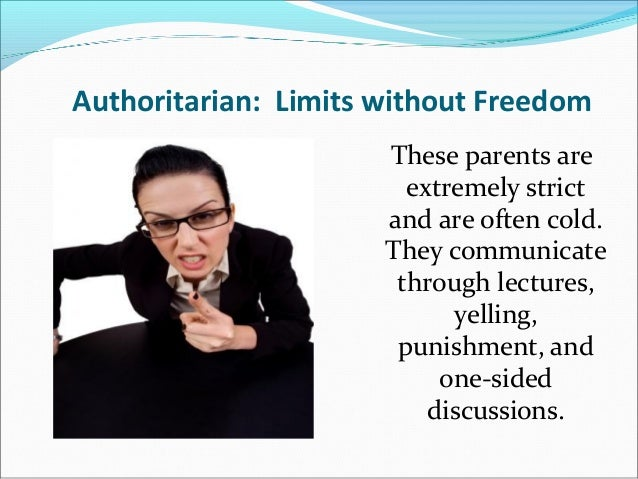 Authoritarian: Limits without FreedomThese parents areextremely strictand are often cold.They communicatethrough lectures,...