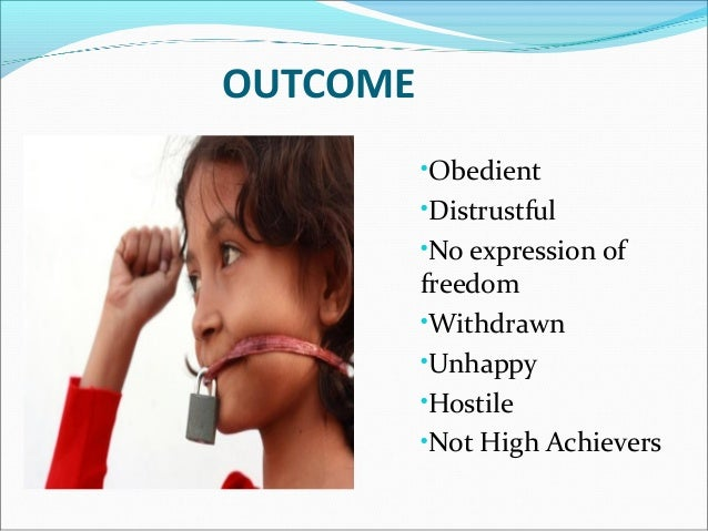 OUTCOME•Obedient•Distrustful•No expression offreedom•Withdrawn•Unhappy•Hostile•Not High Achievers