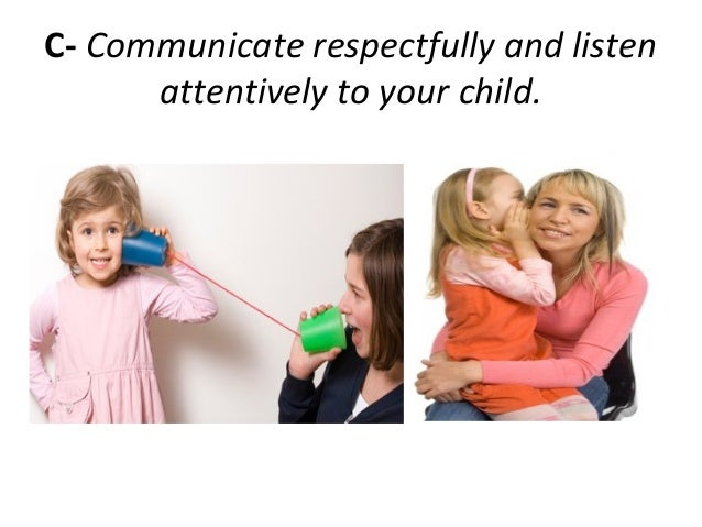 C- Communicate respectfully and listenattentively to your child.