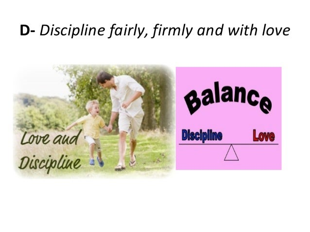 D- Discipline fairly, firmly and with love