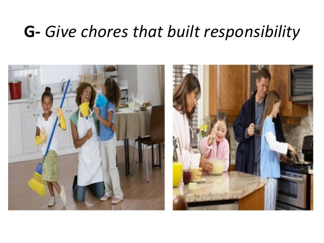 G- Give chores that built responsibility