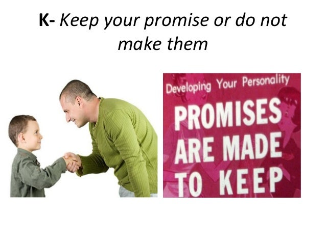K- Keep your promise or do notmake them