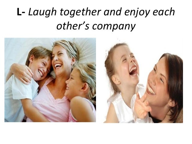 L- Laugh together and enjoy eachother's company