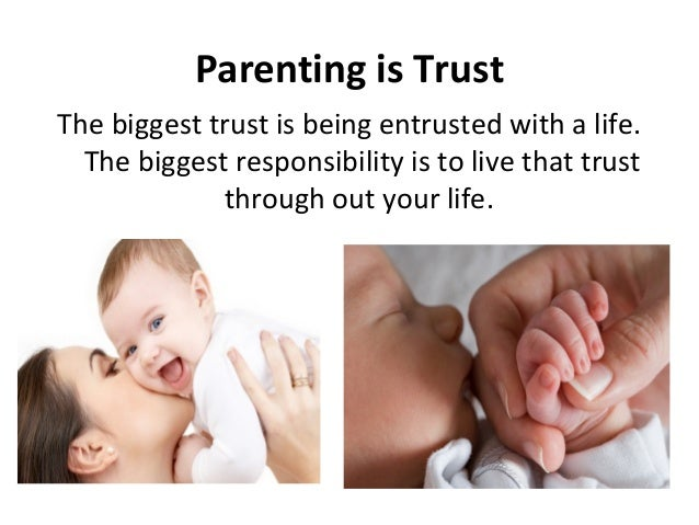 Parenting is TrustThe biggest trust is being entrusted with a life.The biggest responsibility is to live that trustthrough...
