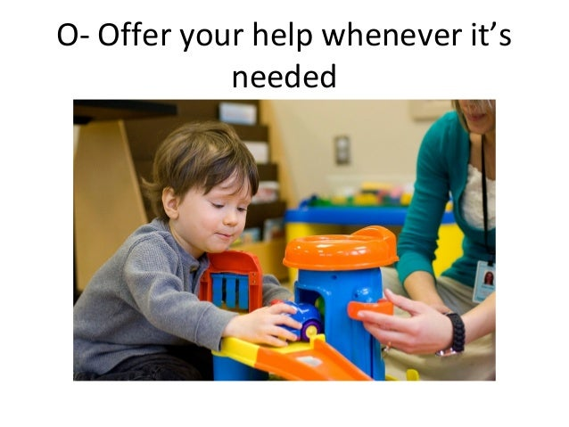O- Offer your help whenever it'sneeded