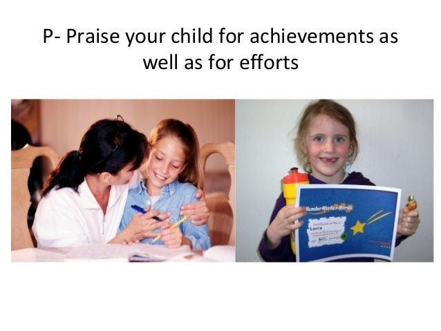 P- Praise your child for achievements aswell as for efforts