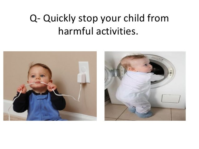 Q- Quickly stop your child fromharmful activities.