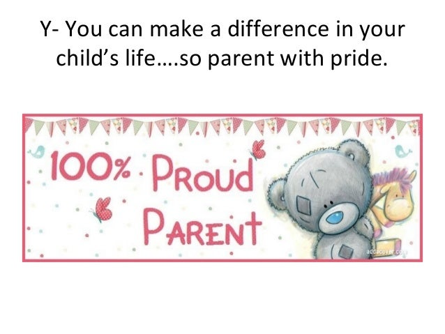 Y- You can make a difference in yourchild's life….so parent with pride.