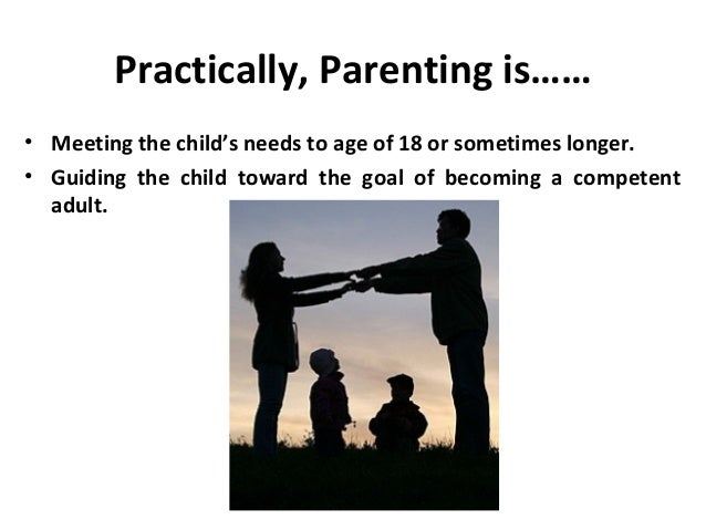 Practically, Parenting is……• Meeting the child's needs to age of 18 or sometimes longer.• Guiding the child toward the goa...