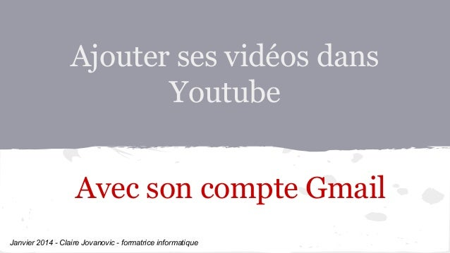 Ajouter ses vidéos dans Youtube Avec son compte Gmail Janvier 2014 - Claire Jovanovic - formatrice informatique