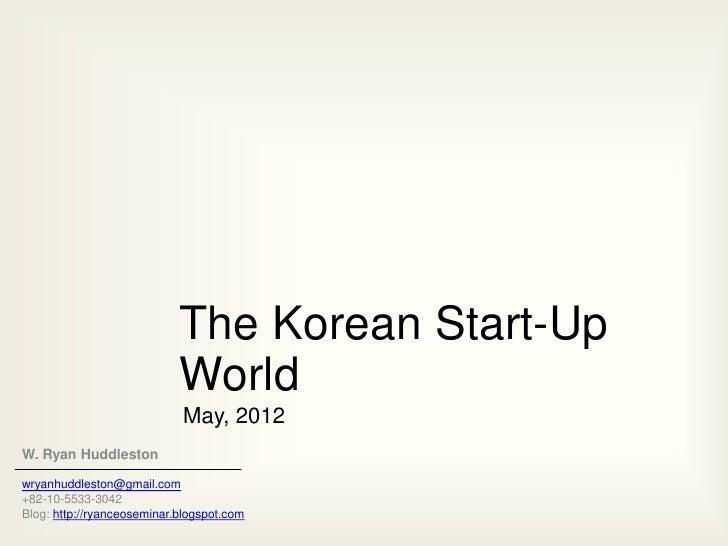 The Korean Start-Up                            World                            May, 2012W. Ryan Huddlestonwryanhuddleston...