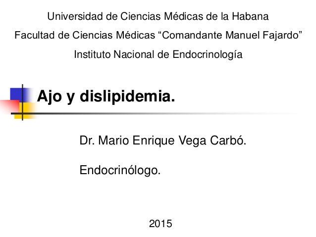 Dr. Mario Enrique Vega Carbó. Endocrinólogo. Ajo y dislipidemia. 2015 Universidad de Ciencias Médicas de la Habana Faculta...