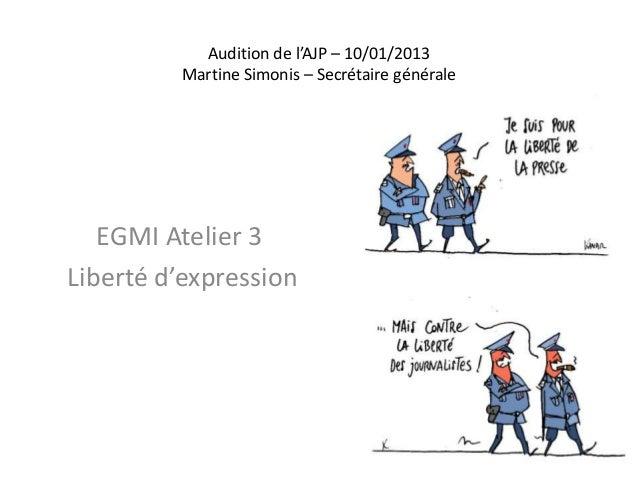 Audition de l'AJP – 10/01/2013         Martine Simonis – Secrétaire générale   EGMI Atelier 3Liberté d'expression