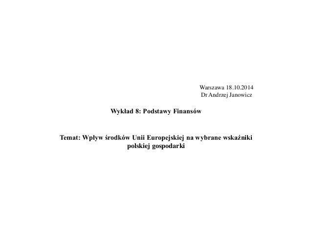 Warszawa 18.10.2014  Dr Andrzej Janowicz  Wykład 8: Podstawy Finansów  Temat: Wpływ środków Unii Europejskiej na wybrane w...