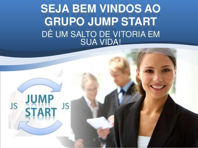 SEJA BEM VINDOS AO GRUPO JUMP START DÊ UM SALTO DE VITORIA EM SUA VIDA!