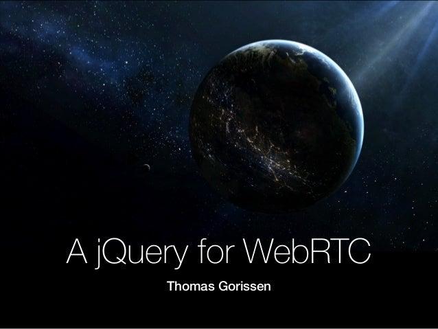 A jQuery for WebRTC Thomas Gorissen