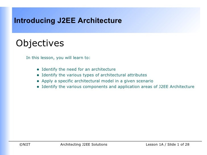 Introducing J2EE ArchitectureObjectives    In this lesson, you will learn to:         •   Identify the need for an archite...