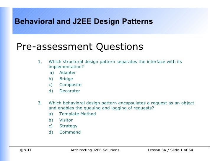Behavioral and J2EE Design PatternsPre-assessment Questions         1.   Which structural design pattern separates the int...
