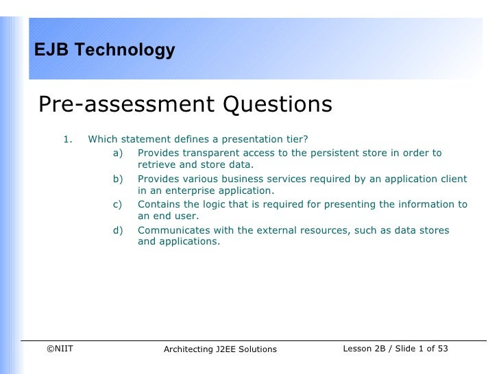 EJB TechnologyPre-assessment Questions    1.   Which statement defines a presentation tier?             a)    Provides tra...