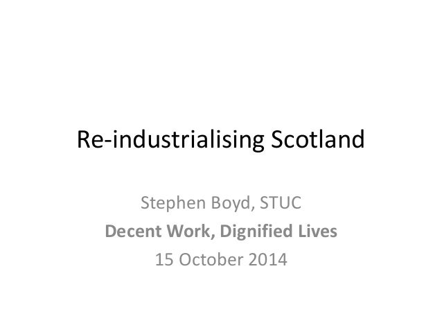 Re-industrialising Scotland  Stephen Boyd, STUC  Decent Work, Dignified Lives  15 October 2014