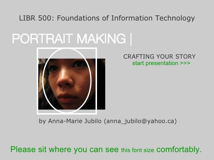 <ul><li>LIBR 500: Foundations of Information Technology </li></ul>PORTRAIT MAKING | CRAFTING YOUR STORY by Anna-Marie Jubi...
