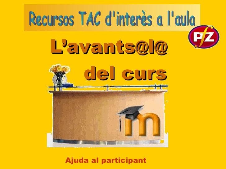 L'avants @ l @ del curs Ajuda al participant Recursos TAC d'interès a l'aula
