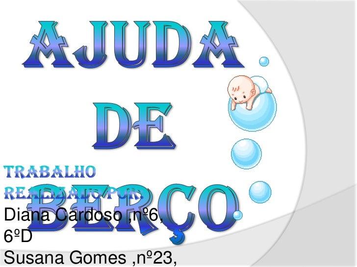 f<br />f<br />Ajuda de Berço<br />Trabalho realizado por:<br />Diana Cardoso ,nº6, 6ºD<br />Susana Gomes ,nº23, 6ºD<br />S...